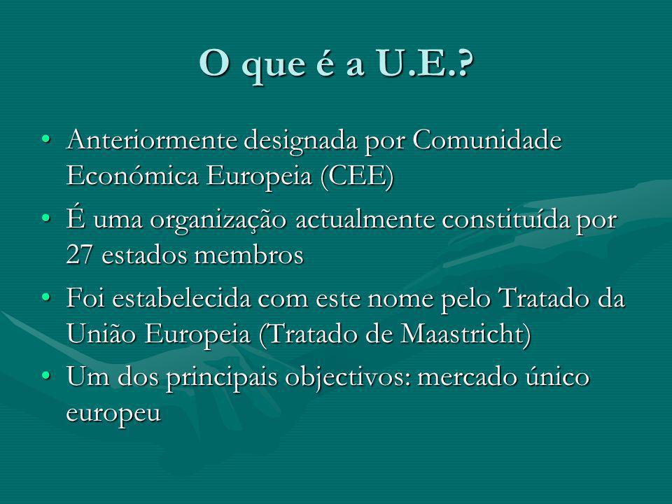 O que é a U.E. Anteriormente designada por Comunidade Económica Europeia (CEE) É uma organização actualmente constituída por 27 estados membros.