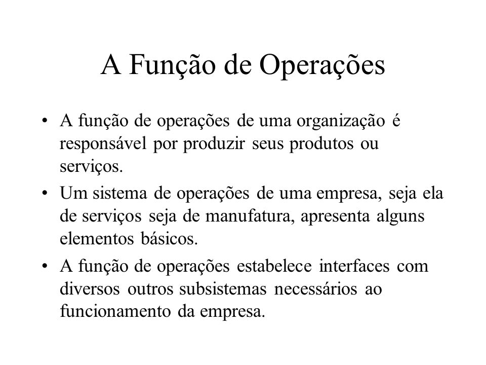 A Função de Operações A função de operações de uma organização é responsável por produzir seus produtos ou serviços.