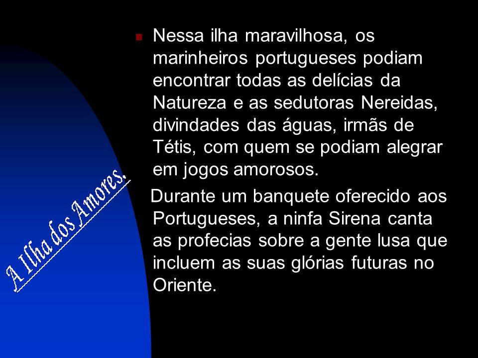 Nessa ilha maravilhosa, os marinheiros portugueses podiam encontrar todas as delícias da Natureza e as sedutoras Nereidas, divindades das águas, irmãs de Tétis, com quem se podiam alegrar em jogos amorosos.