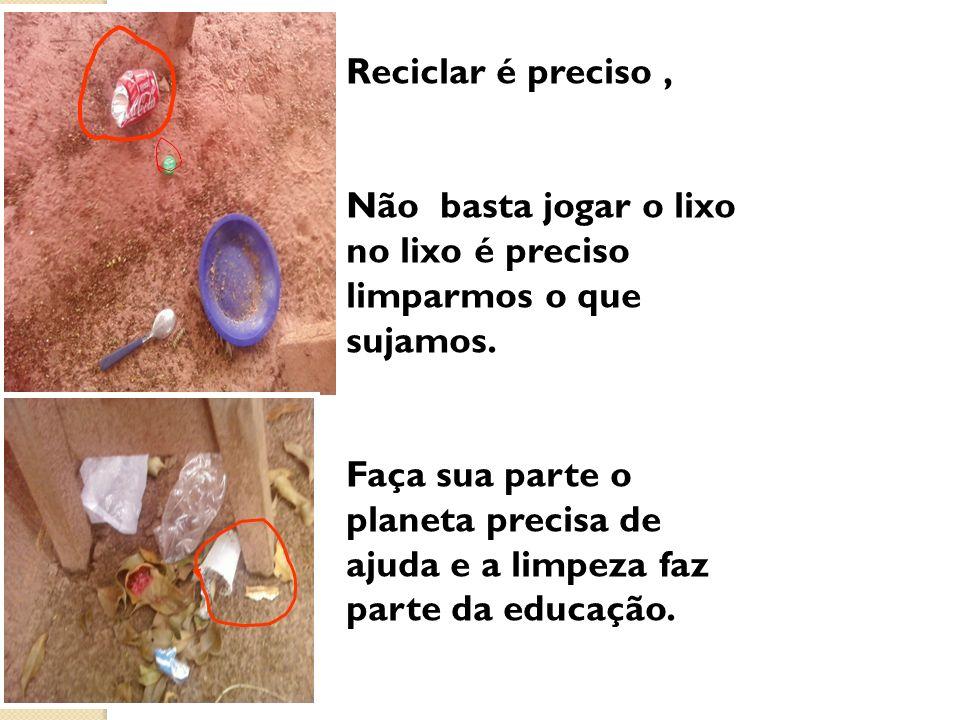 Reciclar é preciso , Não basta jogar o lixo no lixo é preciso limparmos o que sujamos.