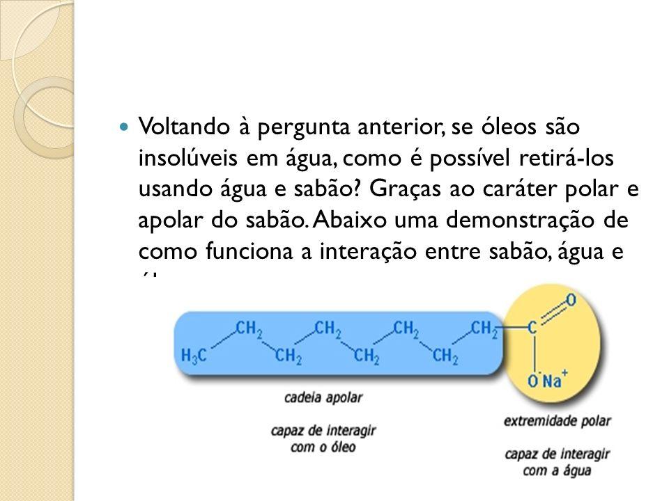 Voltando à pergunta anterior, se óleos são insolúveis em água, como é possível retirá-los usando água e sabão.