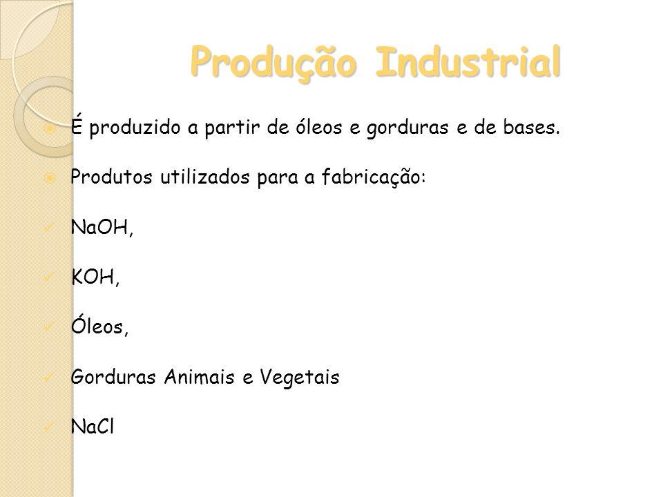 Produção Industrial É produzido a partir de óleos e gorduras e de bases. Produtos utilizados para a fabricação: