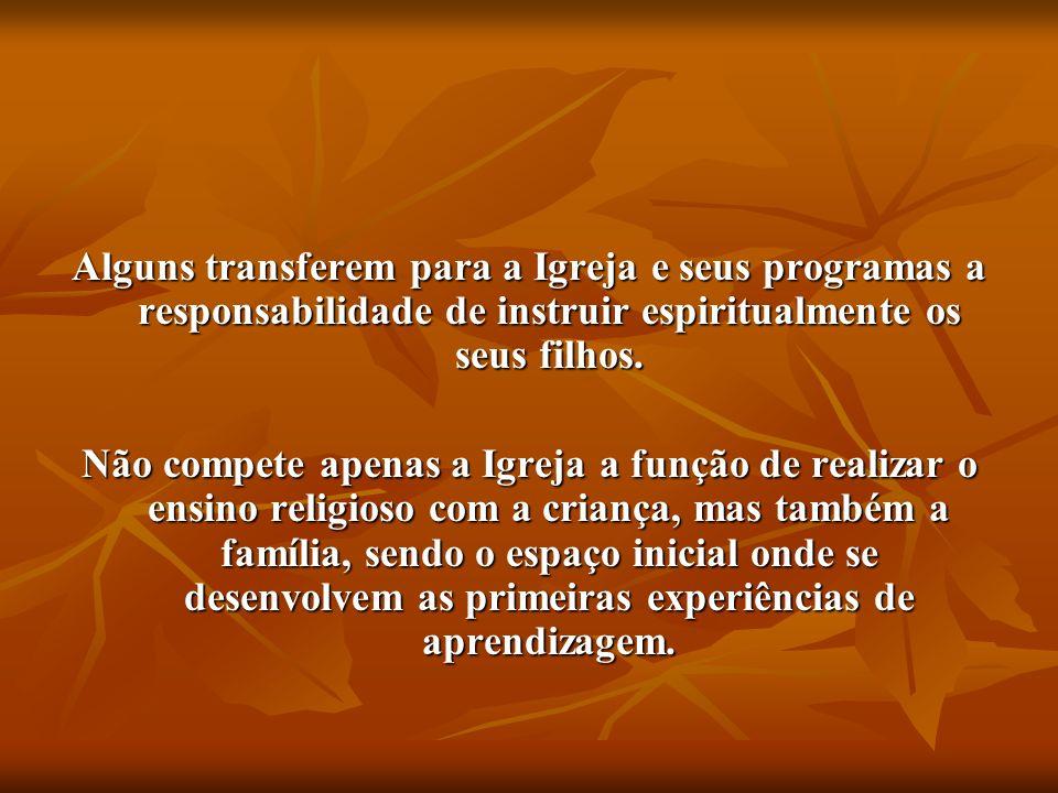 Alguns transferem para a Igreja e seus programas a responsabilidade de instruir espiritualmente os seus filhos.