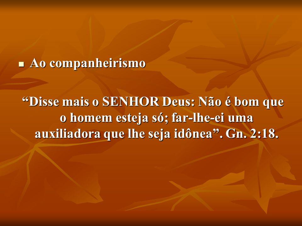 Ao companheirismo Disse mais o SENHOR Deus: Não é bom que o homem esteja só; far-lhe-ei uma auxiliadora que lhe seja idônea .