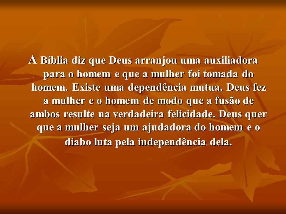A Bíblia diz que Deus arranjou uma auxiliadora para o homem e que a mulher foi tomada do homem.