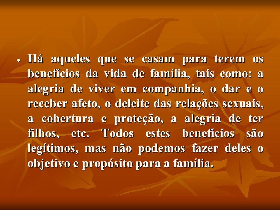 Há aqueles que se casam para terem os benefícios da vida de família, tais como: a alegria de viver em companhia, o dar e o receber afeto, o deleite das relações sexuais, a cobertura e proteção, a alegria de ter filhos, etc.