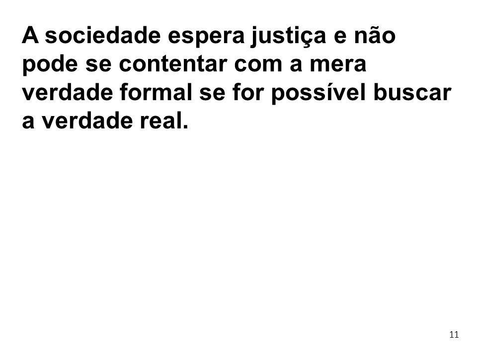 A sociedade espera justiça e não pode se contentar com a mera verdade formal se for possível buscar a verdade real.