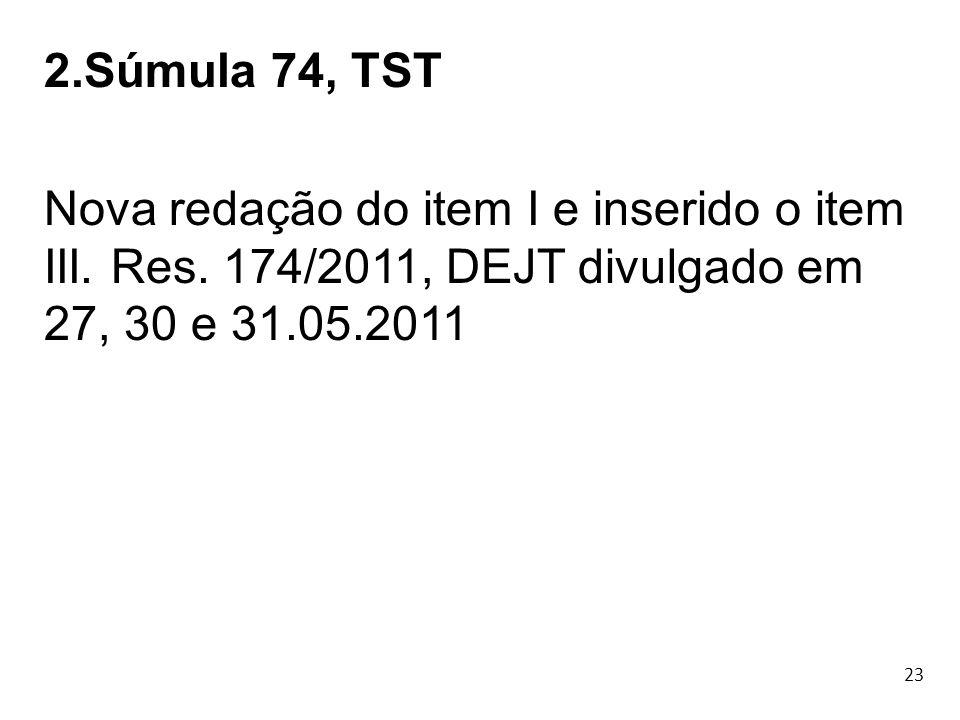 2.Súmula 74, TST Nova redação do item I e inserido o item III. Res. 174/2011, DEJT divulgado em 27, 30 e 31.05.2011.