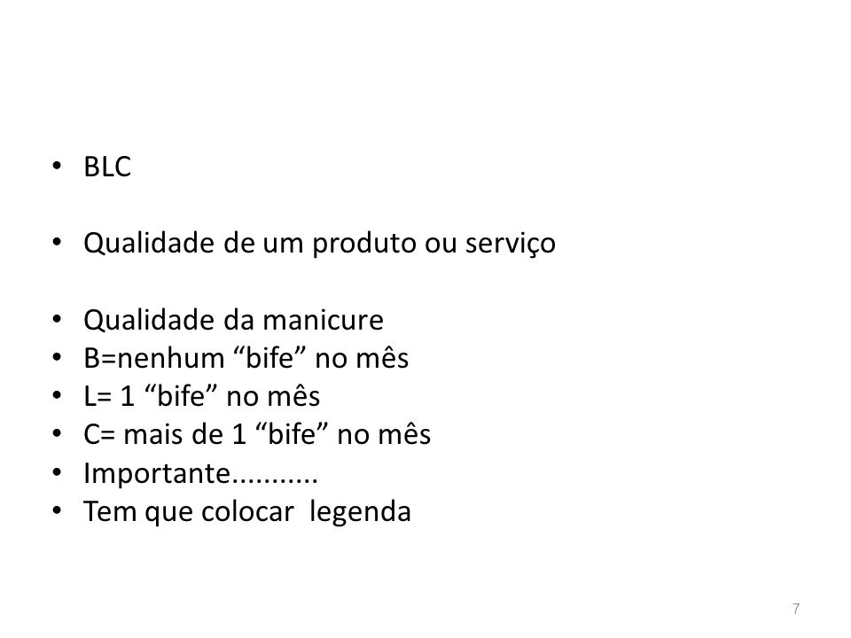 BLC Qualidade de um produto ou serviço. Qualidade da manicure. B=nenhum bife no mês. L= 1 bife no mês.