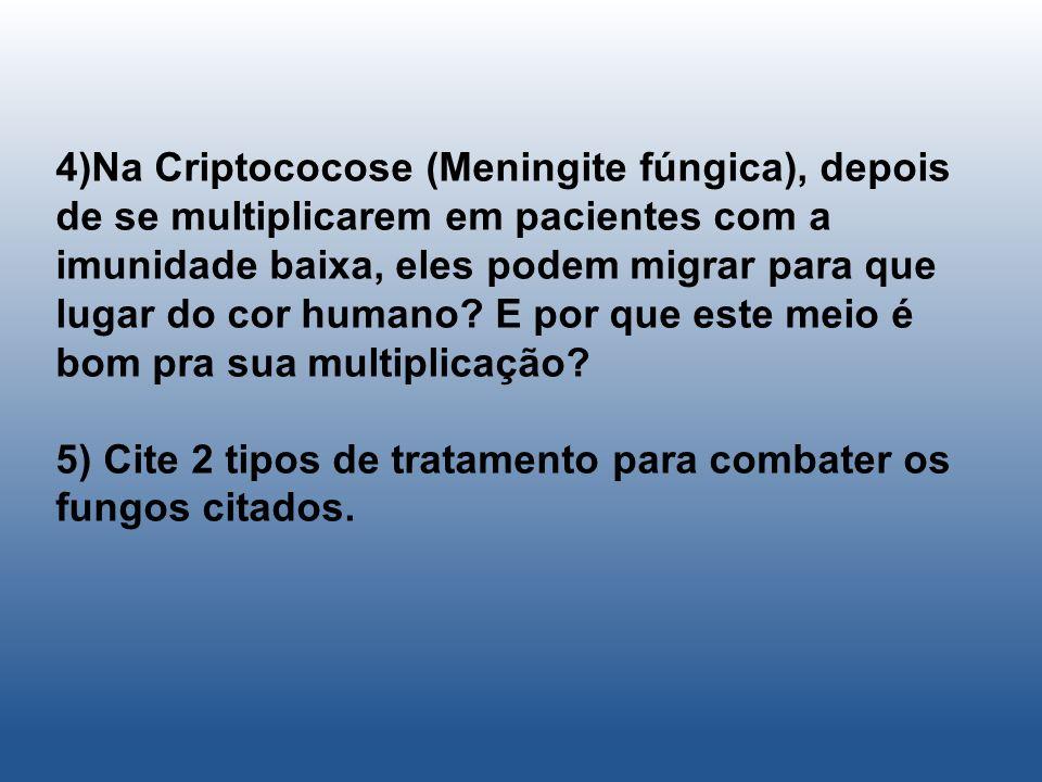 4)Na Criptococose (Meningite fúngica), depois de se multiplicarem em pacientes com a imunidade baixa, eles podem migrar para que lugar do cor humano E por que este meio é bom pra sua multiplicação