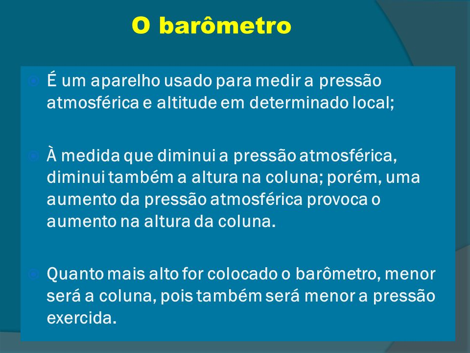 O barômetro É um aparelho usado para medir a pressão atmosférica e altitude em determinado local;