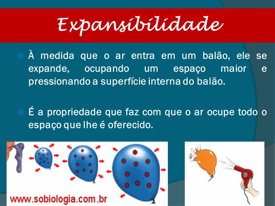 ExpansibilidadeÀ medida que o ar entra em um balão, ele se expande, ocupando um espaço maior e pressionando a superfície interna do balão.