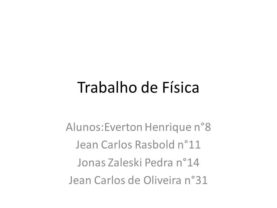 Trabalho de Física Alunos:Everton Henrique n°8