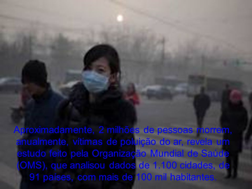 Aproximadamente, 2 milhões de pessoas morrem, anualmente, vítimas de poluição do ar, revela um estudo feito pela Organização Mundial de Saúde (OMS), que analisou dados de 1.100 cidades, de 91 países, com mais de 100 mil habitantes.