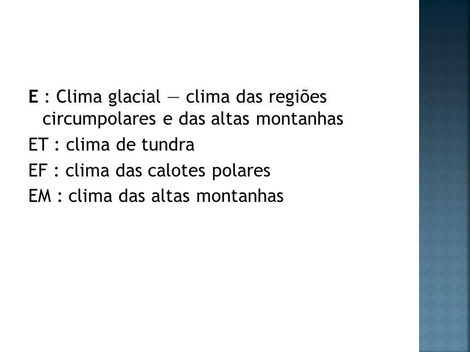 E : Clima glacial — clima das regiões circumpolares e das altas montanhas ET : clima de tundra EF : clima das calotes polares EM : clima das altas montanhas
