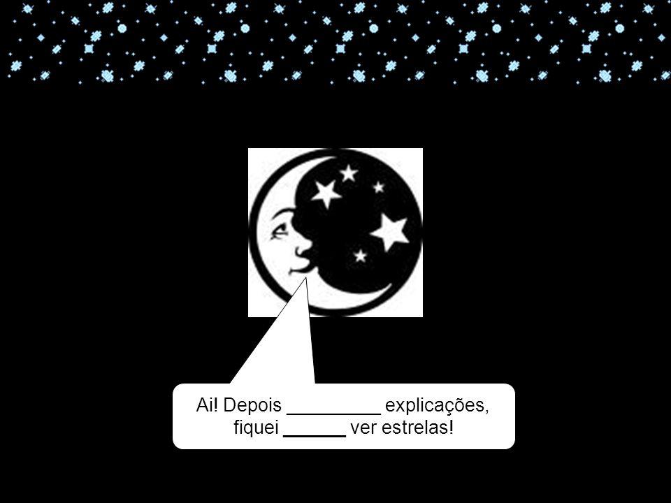 Ai! Depois _________ explicações, fiquei ______ ver estrelas!