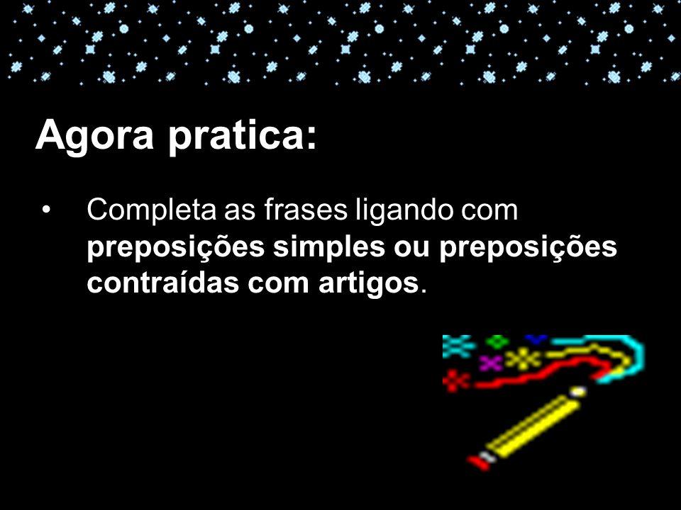 Agora pratica: Completa as frases ligando com preposições simples ou preposições contraídas com artigos.