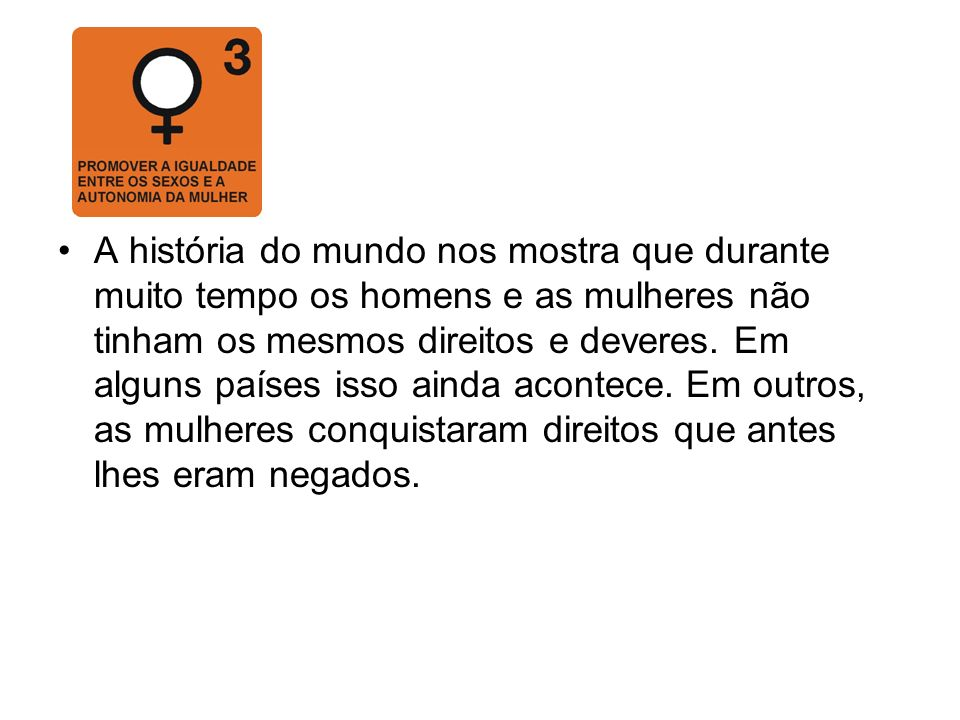 A história do mundo nos mostra que durante muito tempo os homens e as mulheres não tinham os mesmos direitos e deveres.