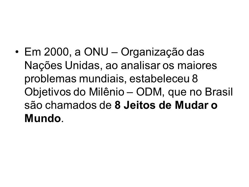 Em 2000, a ONU – Organização das Nações Unidas, ao analisar os maiores problemas mundiais, estabeleceu 8 Objetivos do Milênio – ODM, que no Brasil são chamados de 8 Jeitos de Mudar o Mundo.