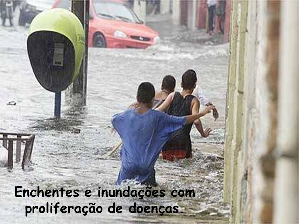 Enchentes e inundações com proliferação de doenças.