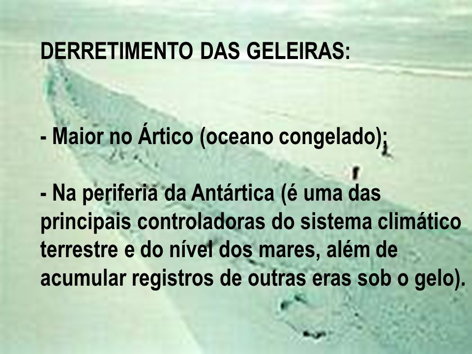 DERRETIMENTO DAS GELEIRAS: - Maior no Ártico (oceano congelado); - Na periferia da Antártica (é uma das principais controladoras do sistema climático terrestre e do nível dos mares, além de acumular registros de outras eras sob o gelo).