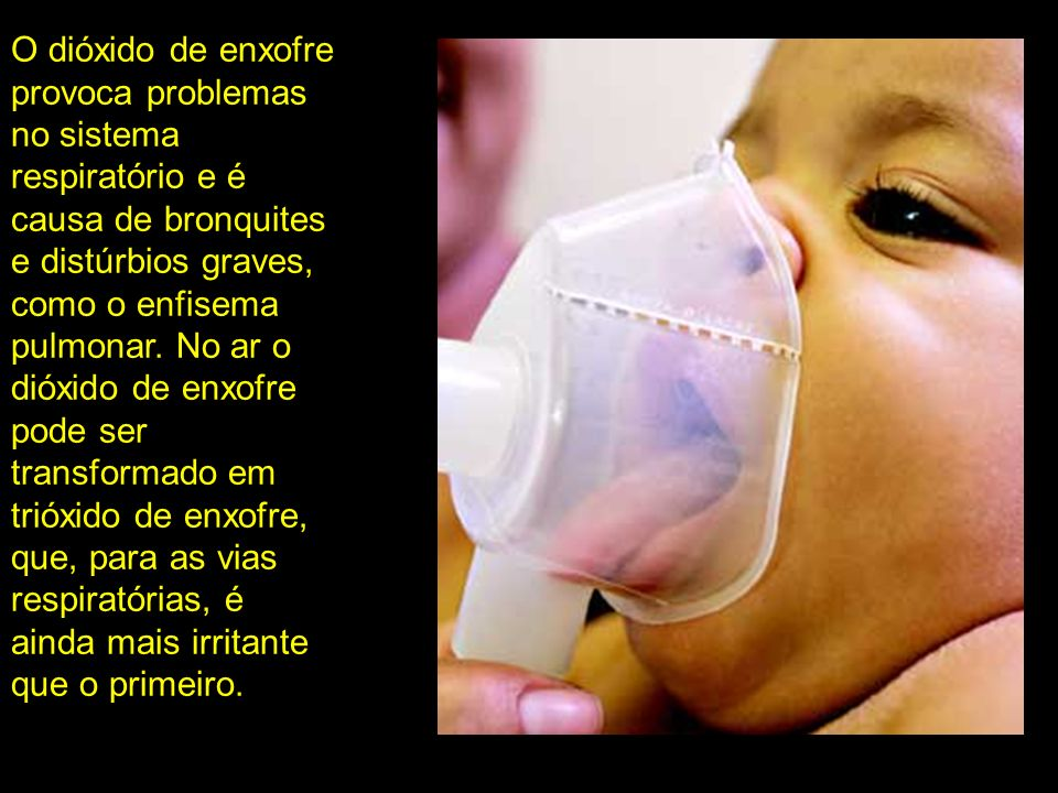 O dióxido de enxofre provoca problemas no sistema respiratório e é causa de bronquites e distúrbios graves, como o enfisema pulmonar.