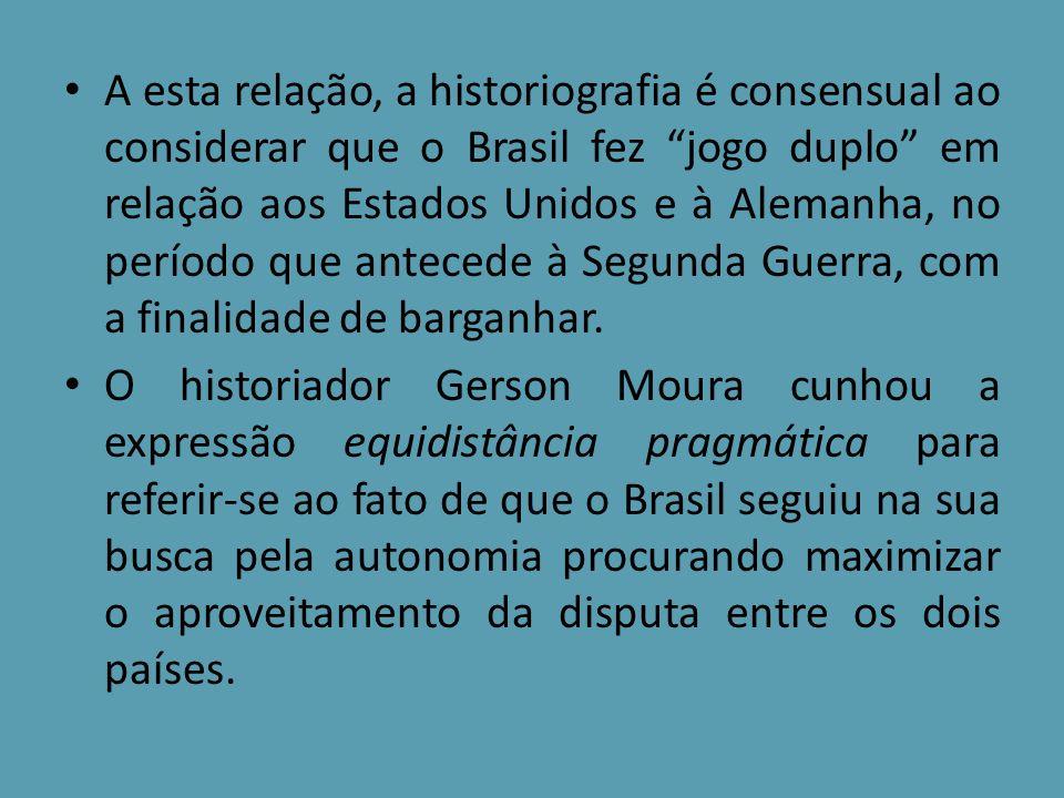 A esta relação, a historiografia é consensual ao considerar que o Brasil fez jogo duplo em relação aos Estados Unidos e à Alemanha, no período que antecede à Segunda Guerra, com a finalidade de barganhar.