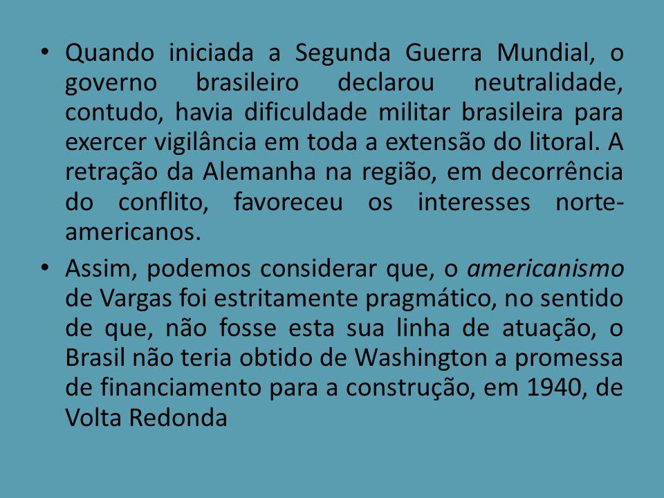 Quando iniciada a Segunda Guerra Mundial, o governo brasileiro declarou neutralidade, contudo, havia dificuldade militar brasileira para exercer vigilância em toda a extensão do litoral. A retração da Alemanha na região, em decorrência do conflito, favoreceu os interesses norte-americanos.