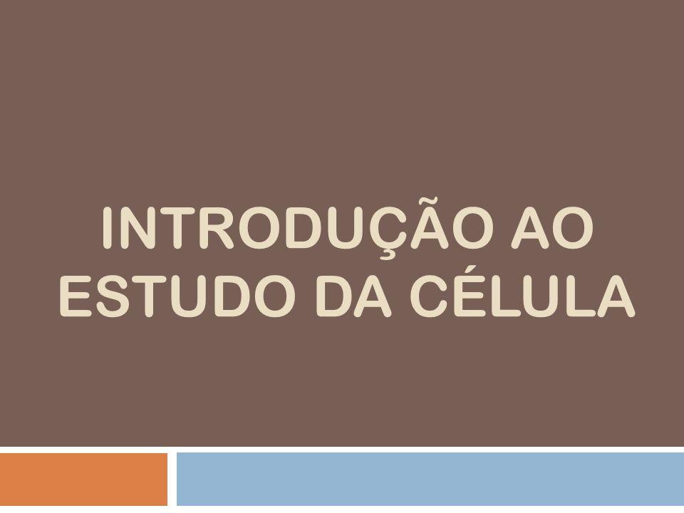 INTRODUÇÃO AO ESTUDO DA CÉLULA