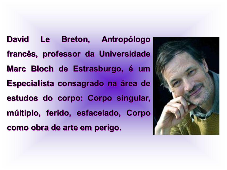 David Le Breton, Antropólogo francês, professor da Universidade Marc Bloch de Estrasburgo, é um Especialista consagrado na área de estudos do corpo: Corpo singular, múltiplo, ferido, esfacelado, Corpo como obra de arte em perigo.