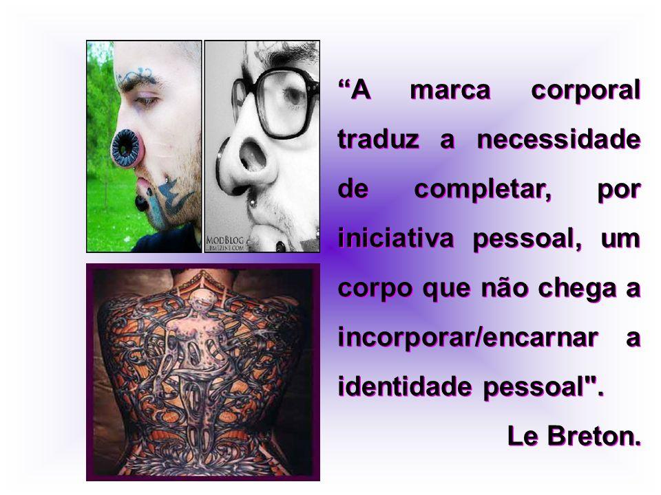 A marca corporal traduz a necessidade de completar, por iniciativa pessoal, um corpo que não chega a incorporar/encarnar a identidade pessoal .