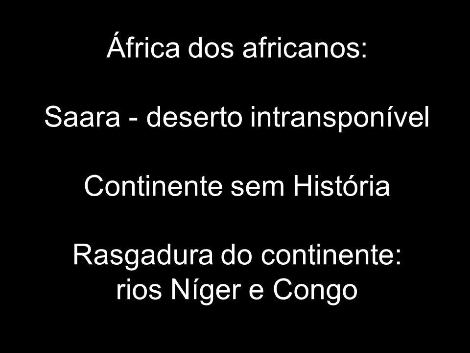 África dos africanos: Saara - deserto intransponível Continente sem História Rasgadura do continente: rios Níger e Congo