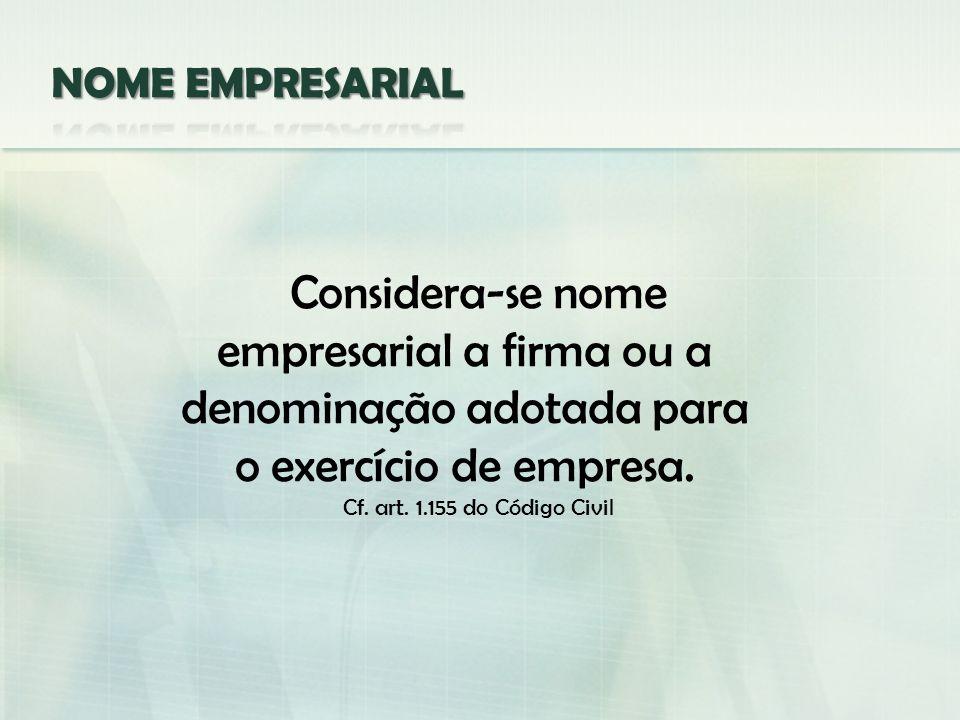NOME EMPRESARIAL Considera-se nome empresarial a firma ou a denominação adotada para o exercício de empresa.