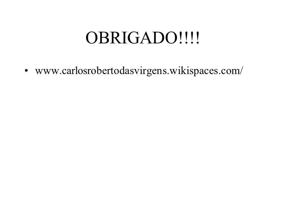 OBRIGADO!!!! www.carlosrobertodasvirgens.wikispaces.com/