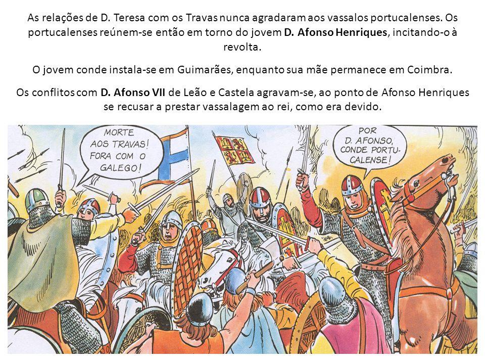 As relações de D. Teresa com os Travas nunca agradaram aos vassalos portucalenses. Os portucalenses reúnem-se então em torno do jovem D. Afonso Henriques, incitando-o à revolta.
