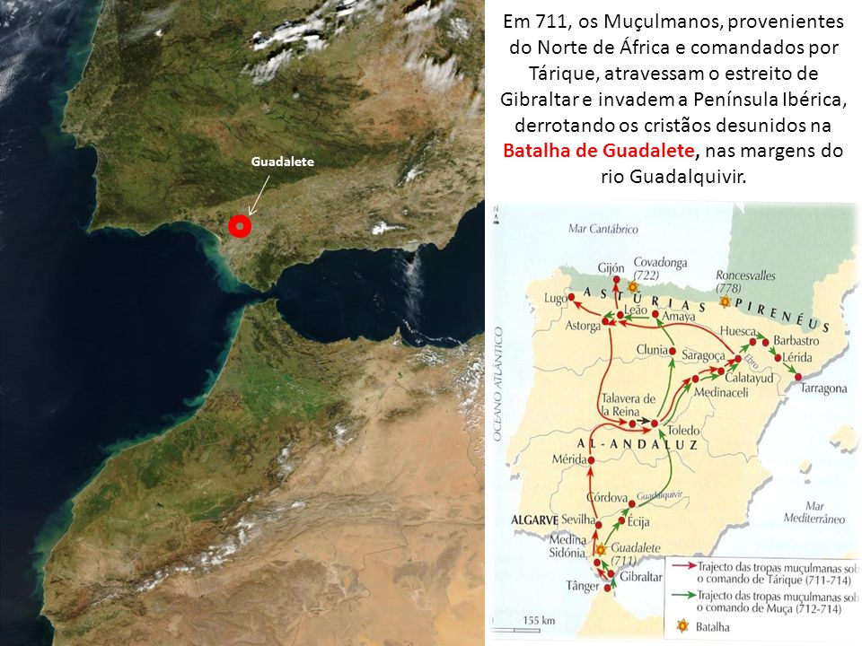 Em 711, os Muçulmanos, provenientes do Norte de África e comandados por Tárique, atravessam o estreito de Gibraltar e invadem a Península Ibérica, derrotando os cristãos desunidos na Batalha de Guadalete, nas margens do rio Guadalquivir.