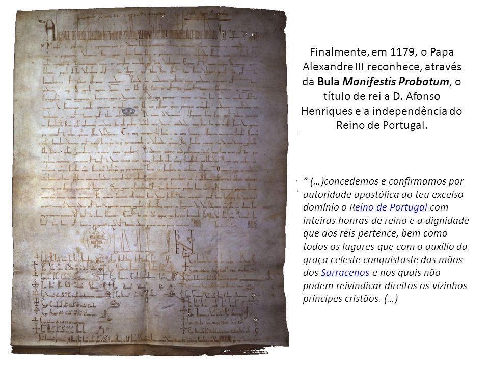 Finalmente, em 1179, o Papa Alexandre III reconhece, através da Bula Manifestis Probatum, o título de rei a D. Afonso Henriques e a independência do Reino de Portugal.