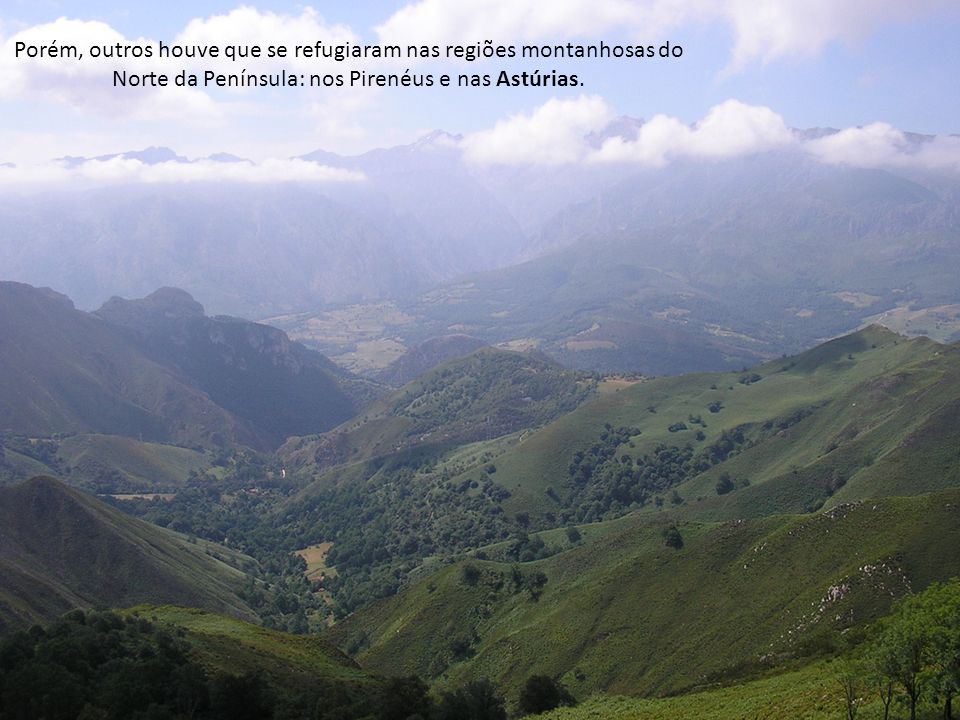 Porém, outros houve que se refugiaram nas regiões montanhosas do Norte da Península: nos Pirenéus e nas Astúrias.