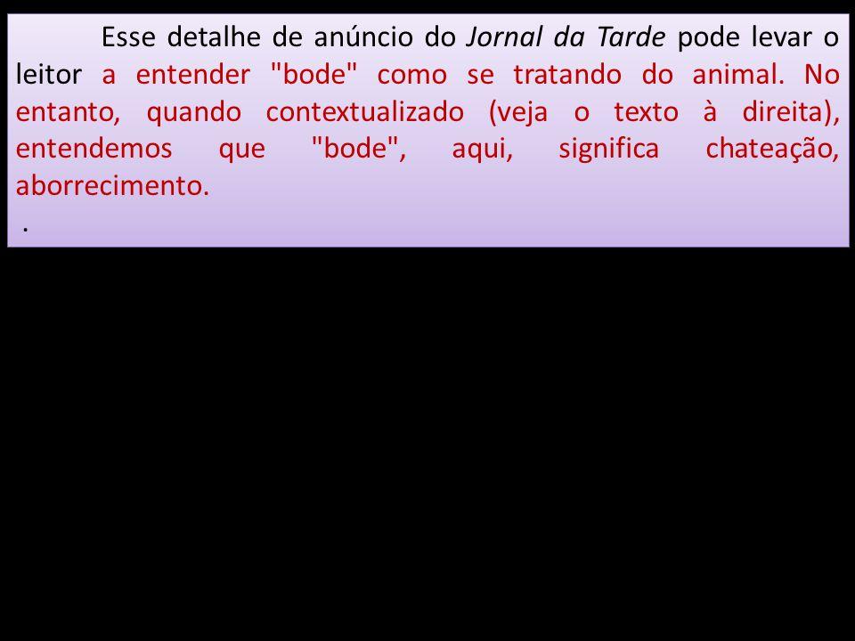 Esse detalhe de anúncio do Jornal da Tarde pode levar o leitor a entender bode como se tratando do animal. No entanto, quando contextualizado (veja o texto à direita), entendemos que bode , aqui, significa chateação, aborrecimento.