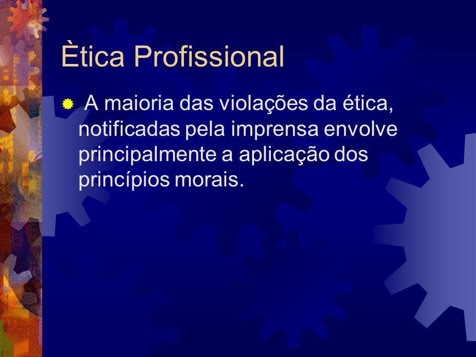 Ètica Profissional A maioria das violações da ética, notificadas pela imprensa envolve principalmente a aplicação dos princípios morais.