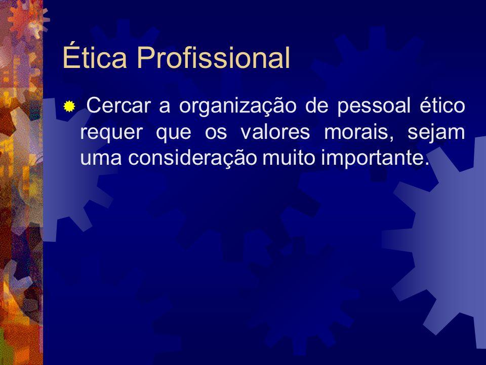 Ética Profissional Cercar a organização de pessoal ético requer que os valores morais, sejam uma consideração muito importante.