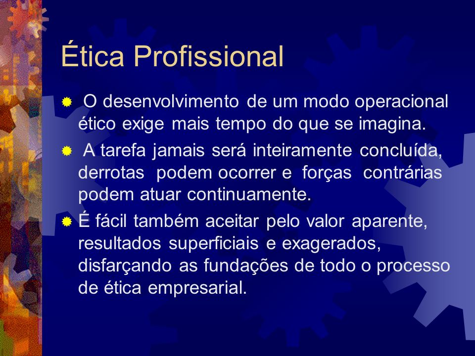 Ética ProfissionalO desenvolvimento de um modo operacional ético exige mais tempo do que se imagina.