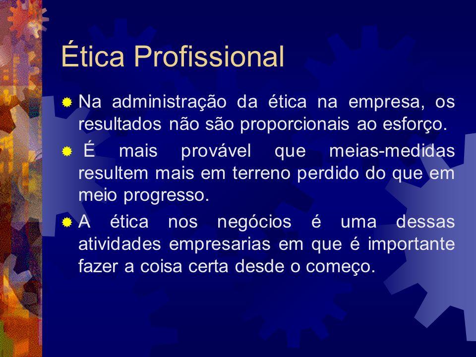 Ética ProfissionalNa administração da ética na empresa, os resultados não são proporcionais ao esforço.