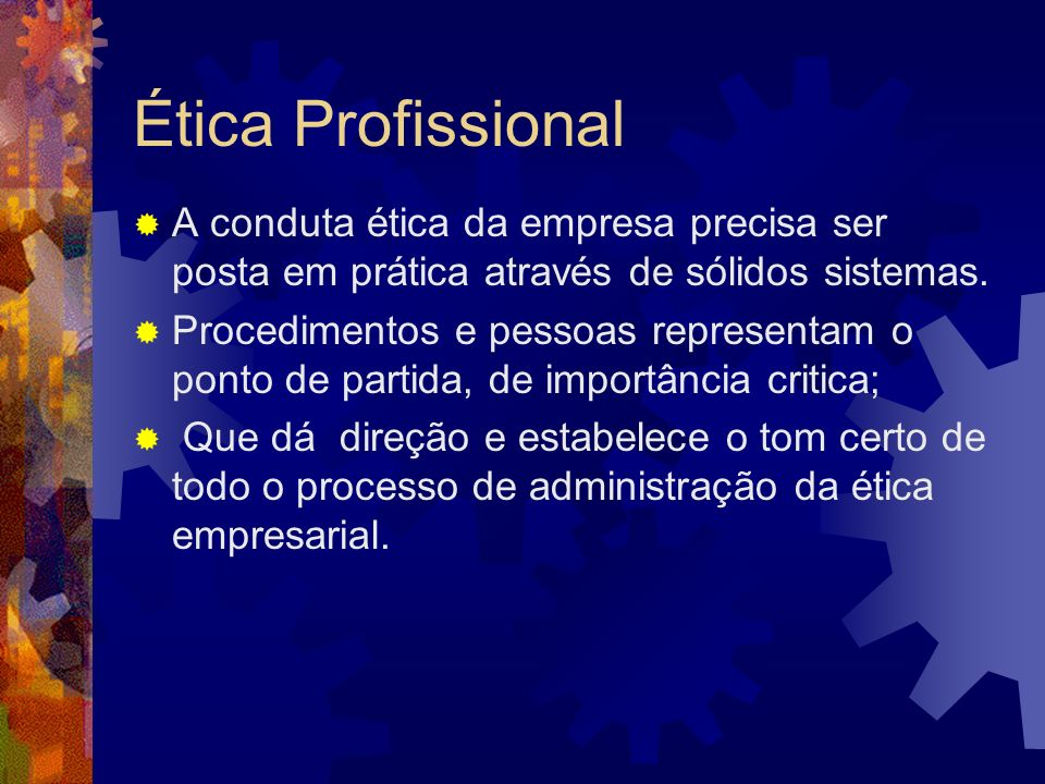 Ética ProfissionalA conduta ética da empresa precisa ser posta em prática através de sólidos sistemas.