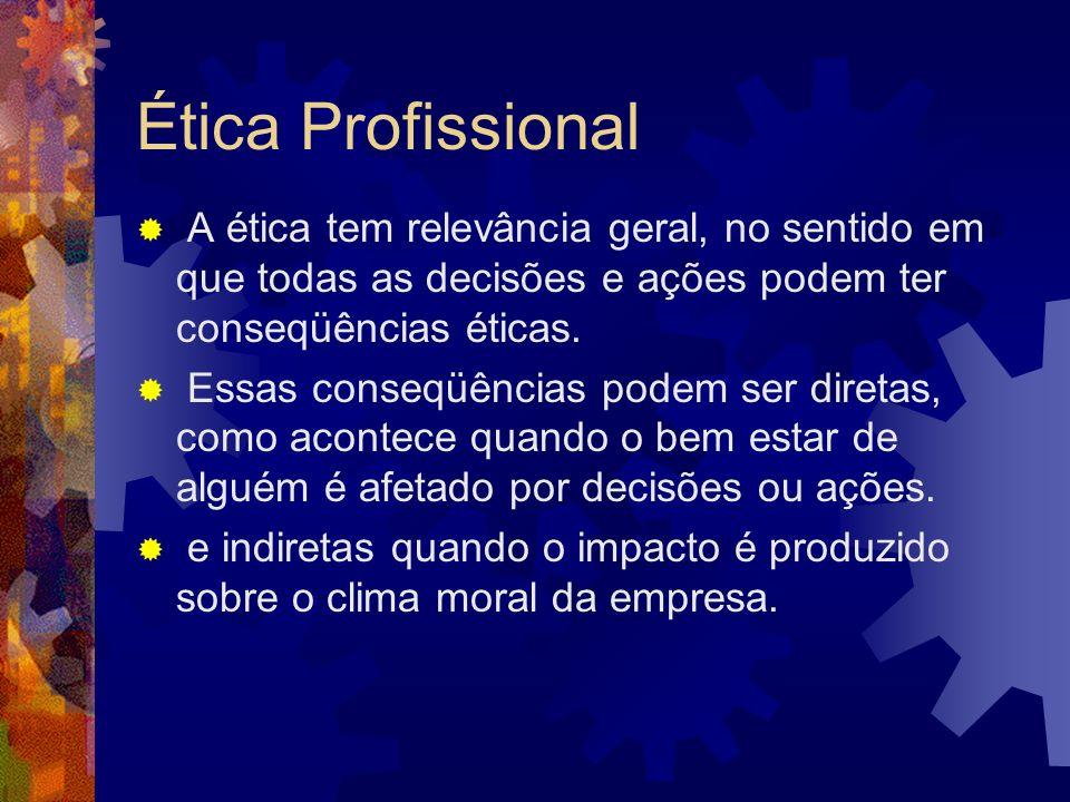 Ética Profissional A ética tem relevância geral, no sentido em que todas as decisões e ações podem ter conseqüências éticas.