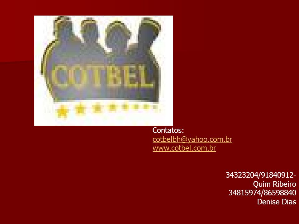 Contatos: cotbelbh@yahoo.com.br. www.cotbel.com.br. 34323204/91840912- Quim Ribeiro. 34815974/86598840.