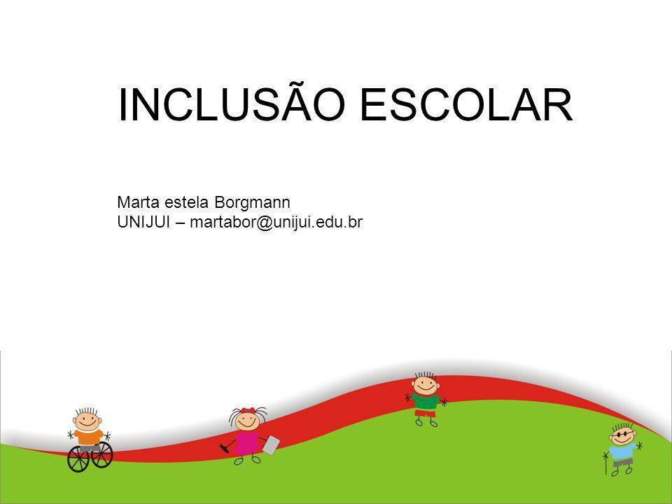 INCLUSÃO ESCOLAR Marta estela Borgmann UNIJUI – martabor@unijui.edu.br