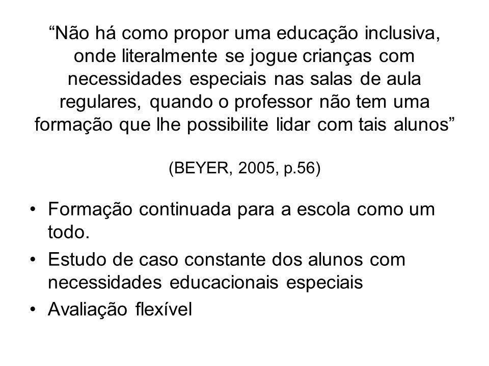 Não há como propor uma educação inclusiva, onde literalmente se jogue crianças com necessidades especiais nas salas de aula regulares, quando o professor não tem uma formação que lhe possibilite lidar com tais alunos (BEYER, 2005, p.56)