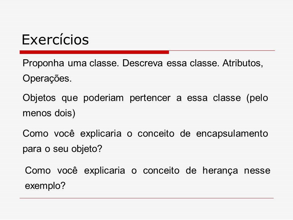 Exercícios Proponha uma classe. Descreva essa classe. Atributos, Operações. Objetos que poderiam pertencer a essa classe (pelo menos dois)
