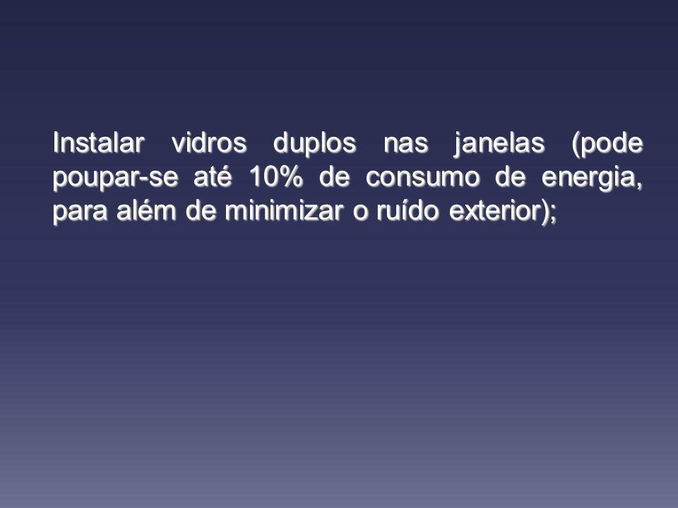 Instalar vidros duplos nas janelas (pode poupar-se até 10% de consumo de energia, para além de minimizar o ruído exterior);